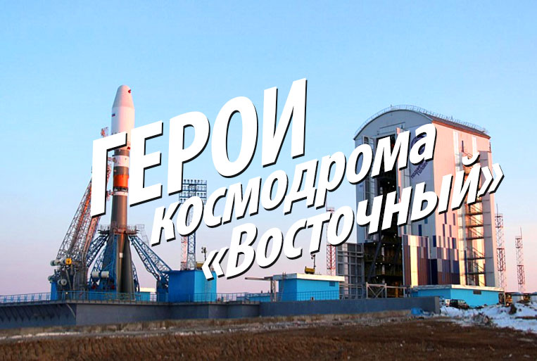 """Heroes of the cosmodrome """"Vostochny"""""""